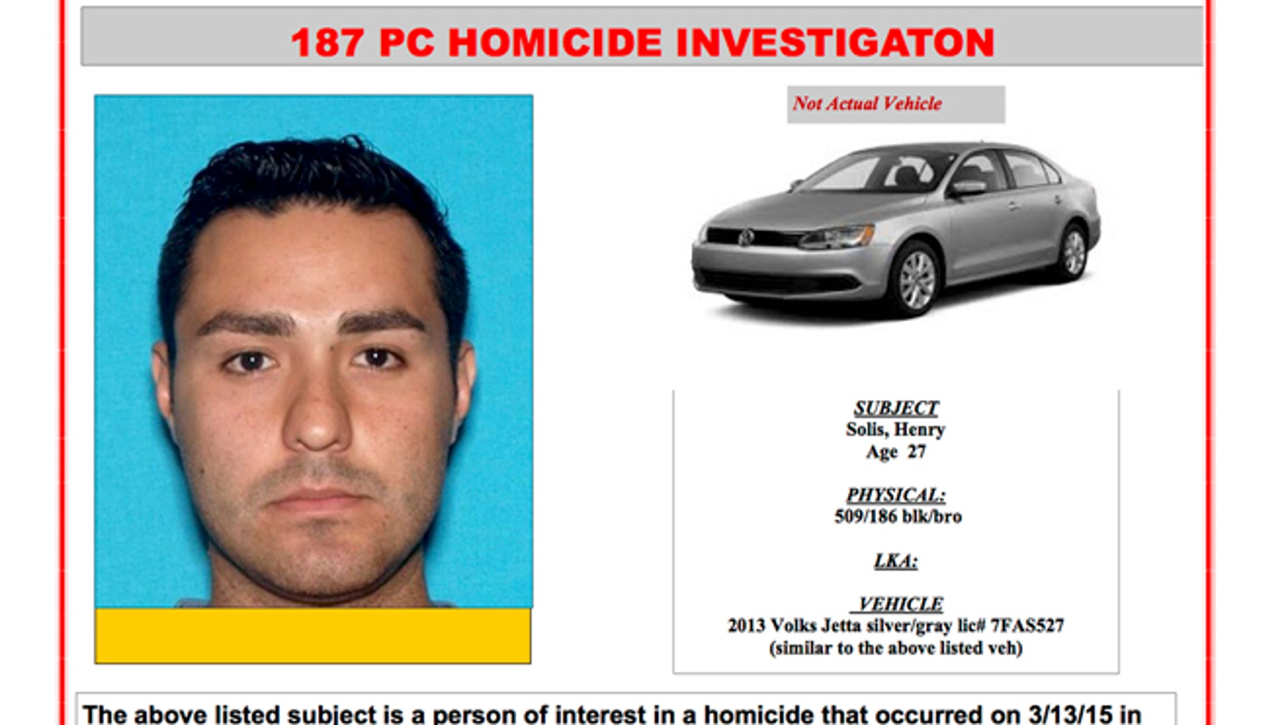 This Internet 'person of interest' message posted online by the Pomona, Calif., Police Department shows Henry Solis. Solis, 27, a rookie Los Angeles police officer, is being sought as a person of interest in connection with a fatal shooting near a bar in Pomona Friday night, March 13, 2015. Solis' Volkswagen Jetta was found in a Pomona alley about four blocks from where Salome Rodriguez Jr. was gunned down Friday when a fistfight turned deadly. Solis has not reported for work since the shooting.(AP Photo/Pomona Police Department)