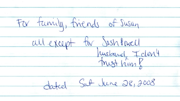 Evidence released Monday, May 20, 2013, by the West Valley City Police Department shows Susan Powell's last will and testament scribbled on paper.  It was locked in a safety deposit at her bank on a folded note dated June 28, 2008.  It reads: For family friends of Susan. All except Josh Powell. I don't trust him. Police released the case file, which includes details that have been kept under wraps since Powell vanished in 2009.