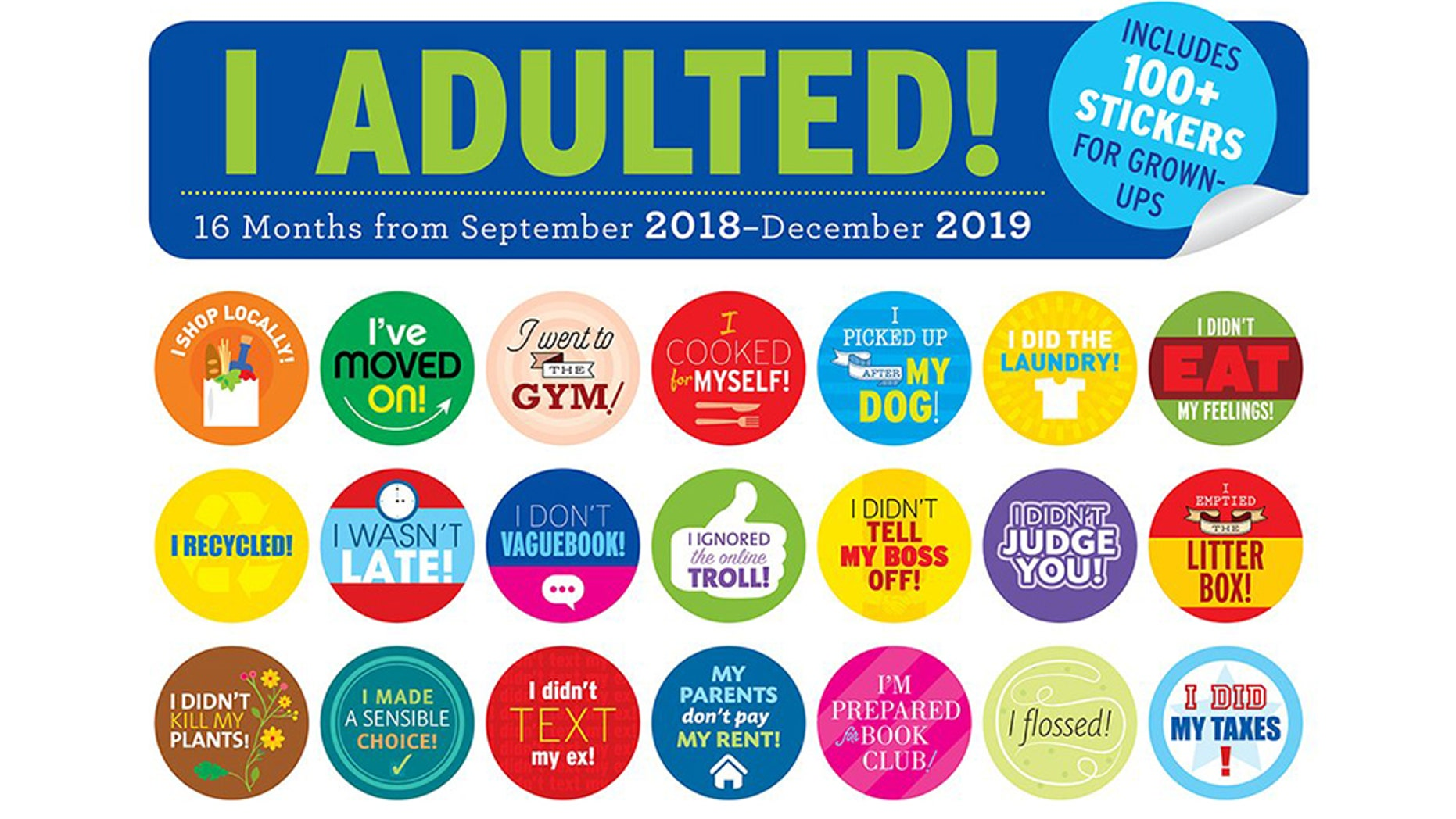 """""""I Adulted!""""is a 16-month calendar-slash-sticker book, available for $15.99 on Amazon. Along with charting the passage of time, this product comes with an advertised 100 splashy stickers that celebrate daily accomplishments such as """"I emptied the litter box!,"""" """"I cooked for myself!"""" and the frighteningly telling """"My parents don't pay my rent!"""""""